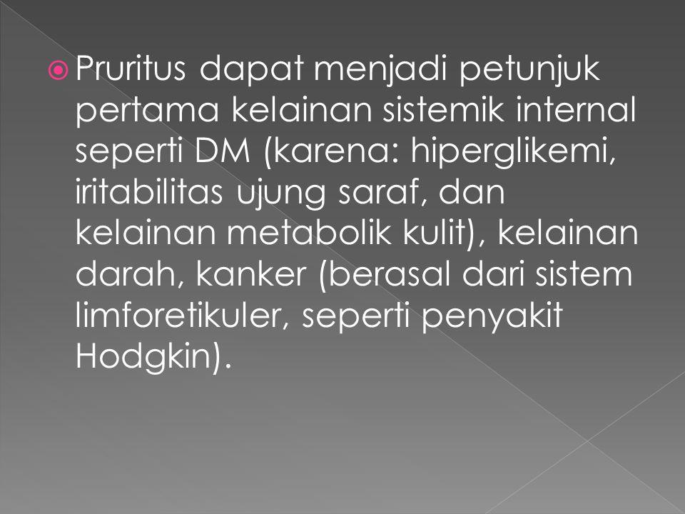 Pruritus dapat menjadi petunjuk pertama kelainan sistemik internal seperti DM (karena: hiperglikemi, iritabilitas ujung saraf, dan kelainan metabolik kulit), kelainan darah, kanker (berasal dari sistem limforetikuler, seperti penyakit Hodgkin).