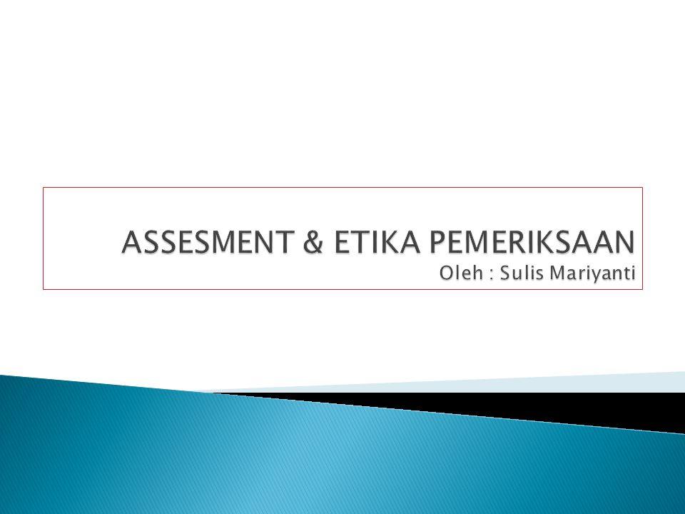 ASSESMENT & ETIKA PEMERIKSAAN Oleh : Sulis Mariyanti