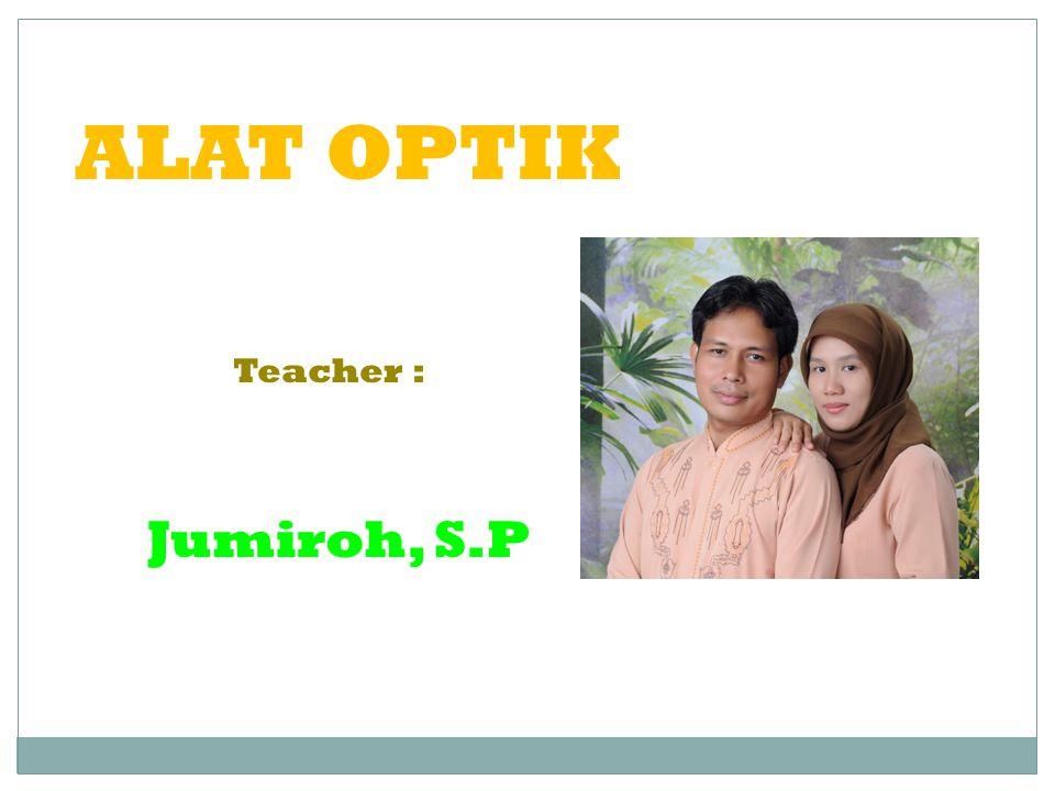 ALAT OPTIK Teacher : Jumiroh, S.P