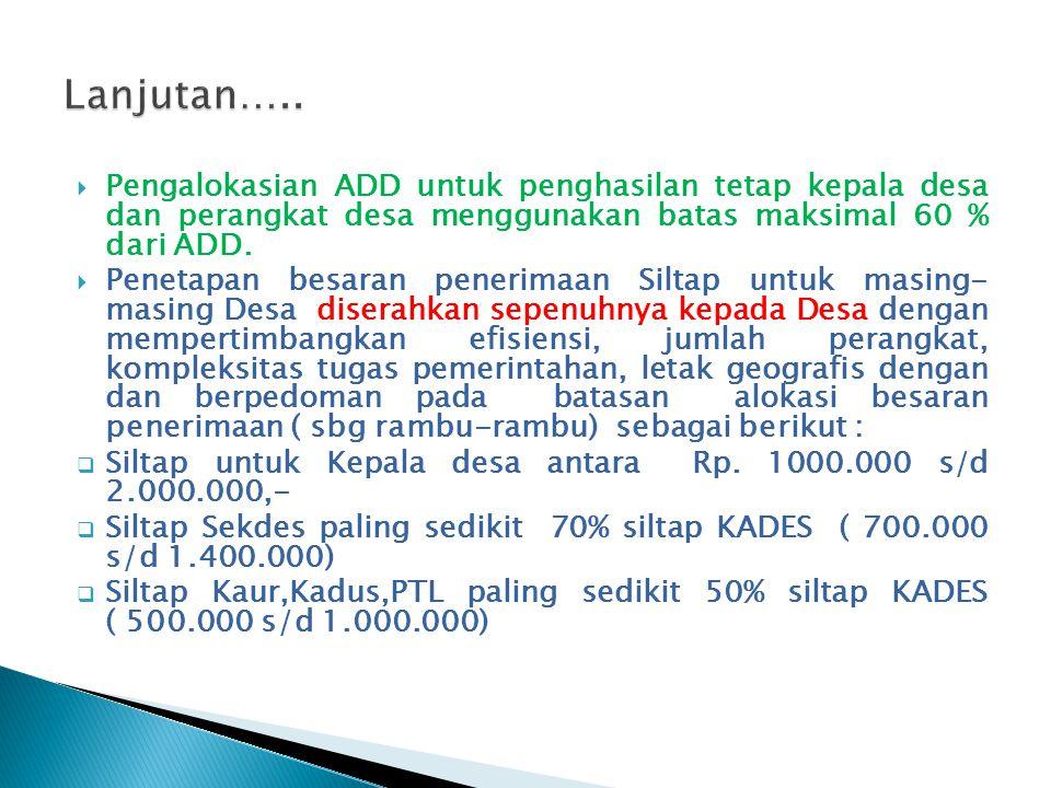 Lanjutan….. Pengalokasian ADD untuk penghasilan tetap kepala desa dan perangkat desa menggunakan batas maksimal 60 % dari ADD.