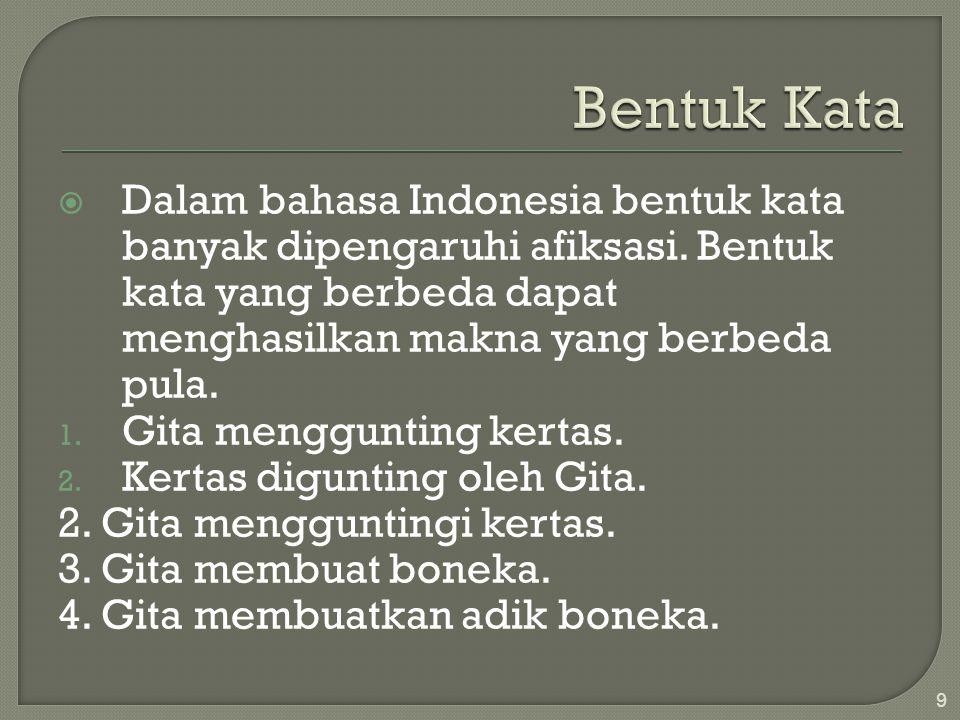 Bentuk Kata Dalam bahasa Indonesia bentuk kata banyak dipengaruhi afiksasi. Bentuk kata yang berbeda dapat menghasilkan makna yang berbeda pula.