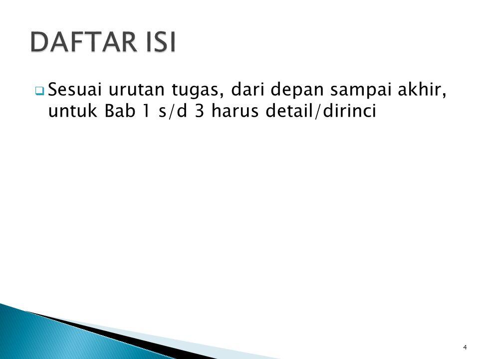 DAFTAR ISI Sesuai urutan tugas, dari depan sampai akhir, untuk Bab 1 s/d 3 harus detail/dirinci