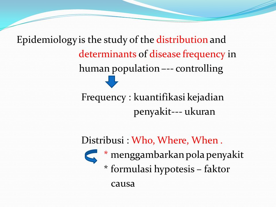Epidemiology is the study of the distribution and determinants of disease frequency in human population –-- controlling Frequency : kuantifikasi kejadian penyakit--- ukuran Distribusi : Who, Where, When .