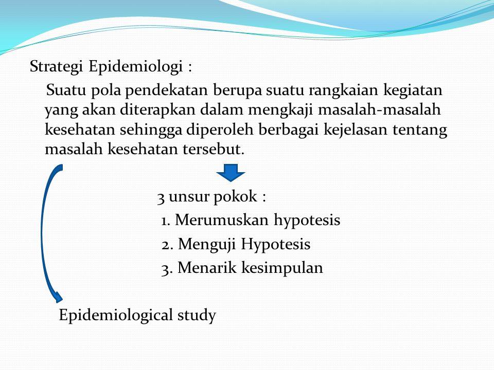 Strategi Epidemiologi : Suatu pola pendekatan berupa suatu rangkaian kegiatan yang akan diterapkan dalam mengkaji masalah-masalah kesehatan sehingga diperoleh berbagai kejelasan tentang masalah kesehatan tersebut.