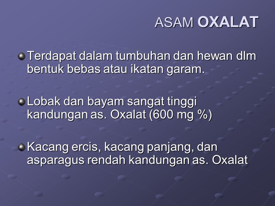 ASAM OXALAT Terdapat dalam tumbuhan dan hewan dlm bentuk bebas atau ikatan garam. Lobak dan bayam sangat tinggi kandungan as. Oxalat (600 mg %)