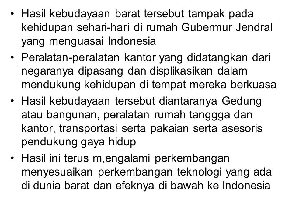 Hasil kebudayaan barat tersebut tampak pada kehidupan sehari-hari di rumah Gubermur Jendral yang menguasai Indonesia
