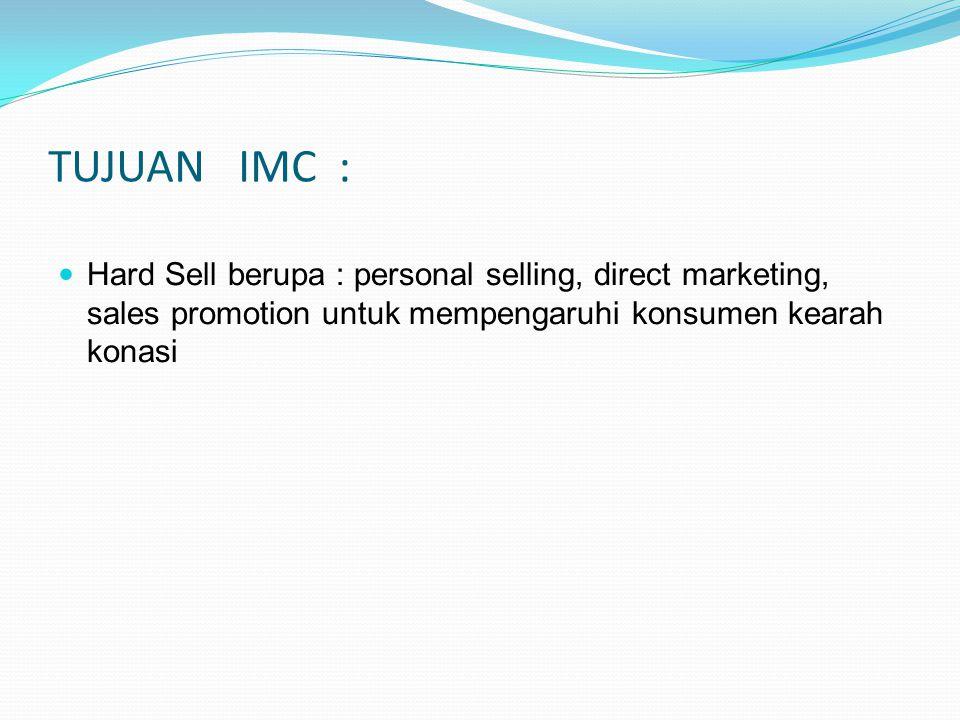 TUJUAN IMC : Hard Sell berupa : personal selling, direct marketing, sales promotion untuk mempengaruhi konsumen kearah konasi.