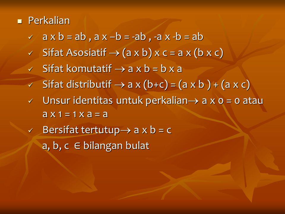 Perkalian a x b = ab , a x –b = -ab , -a x -b = ab. Sifat Asosiatif  (a x b) x c = a x (b x c) Sifat komutatif  a x b = b x a.