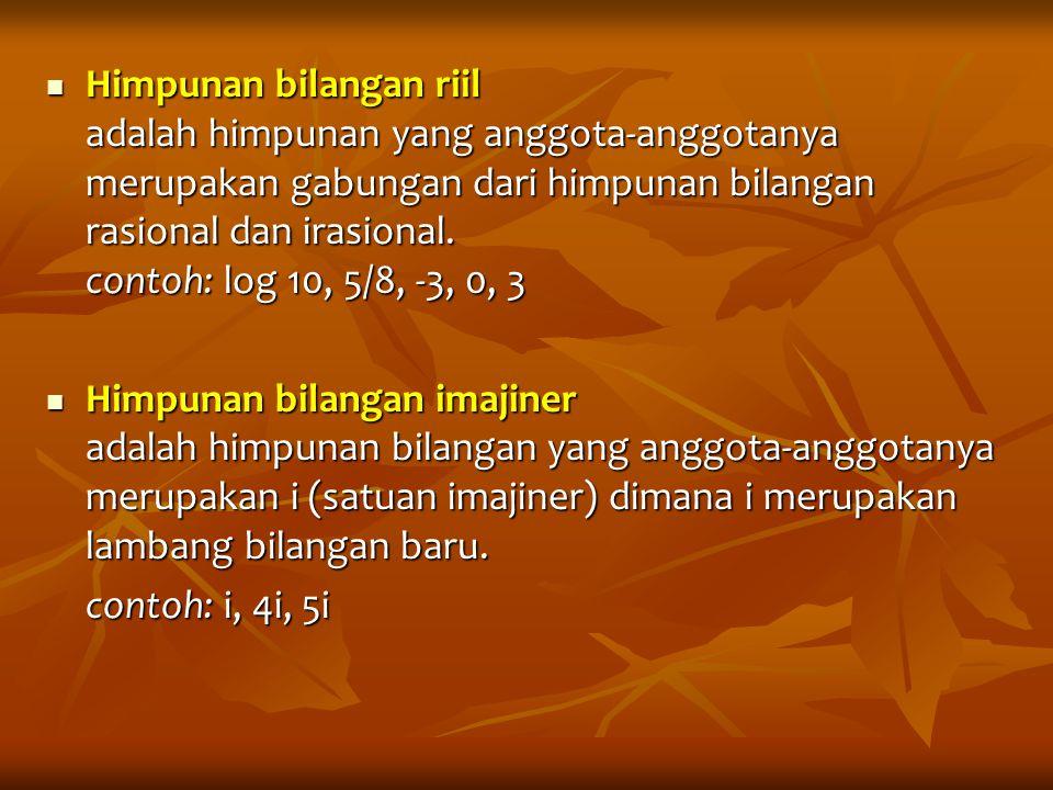 Himpunan bilangan riil adalah himpunan yang anggota-anggotanya merupakan gabungan dari himpunan bilangan rasional dan irasional. contoh: log 10, 5/8, -3, 0, 3