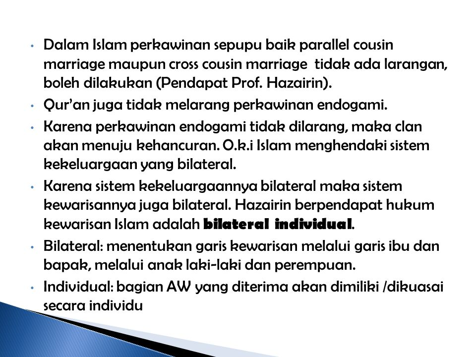 Dalam Islam perkawinan sepupu baik parallel cousin marriage maupun cross cousin marriage tidak ada larangan, boleh dilakukan (Pendapat Prof. Hazairin).