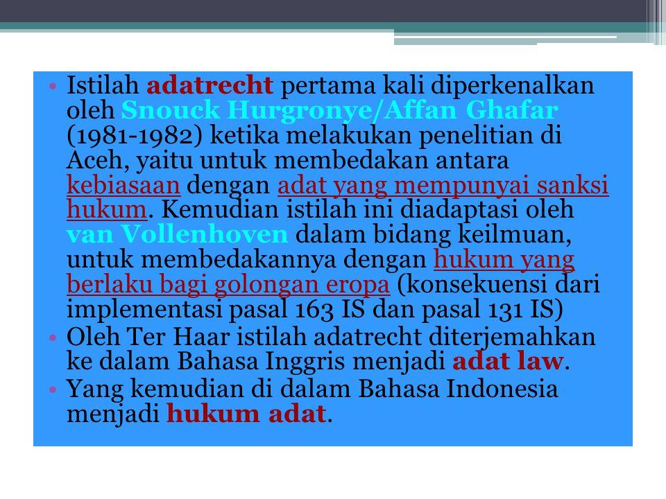 Istilah adatrecht pertama kali diperkenalkan oleh Snouck Hurgronye/Affan Ghafar (1981-1982) ketika melakukan penelitian di Aceh, yaitu untuk membedakan antara kebiasaan dengan adat yang mempunyai sanksi hukum. Kemudian istilah ini diadaptasi oleh van Vollenhoven dalam bidang keilmuan, untuk membedakannya dengan hukum yang berlaku bagi golongan eropa (konsekuensi dari implementasi pasal 163 IS dan pasal 131 IS)