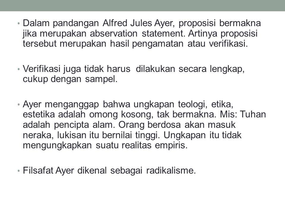 Dalam pandangan Alfred Jules Ayer, proposisi bermakna jika merupakan abservation statement. Artinya proposisi tersebut merupakan hasil pengamatan atau verifikasi.