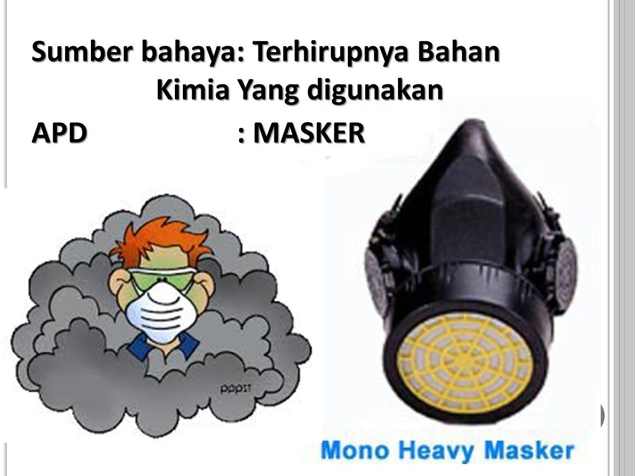 Sumber bahaya: Terhirupnya Bahan Kimia Yang digunakan APD : MASKER