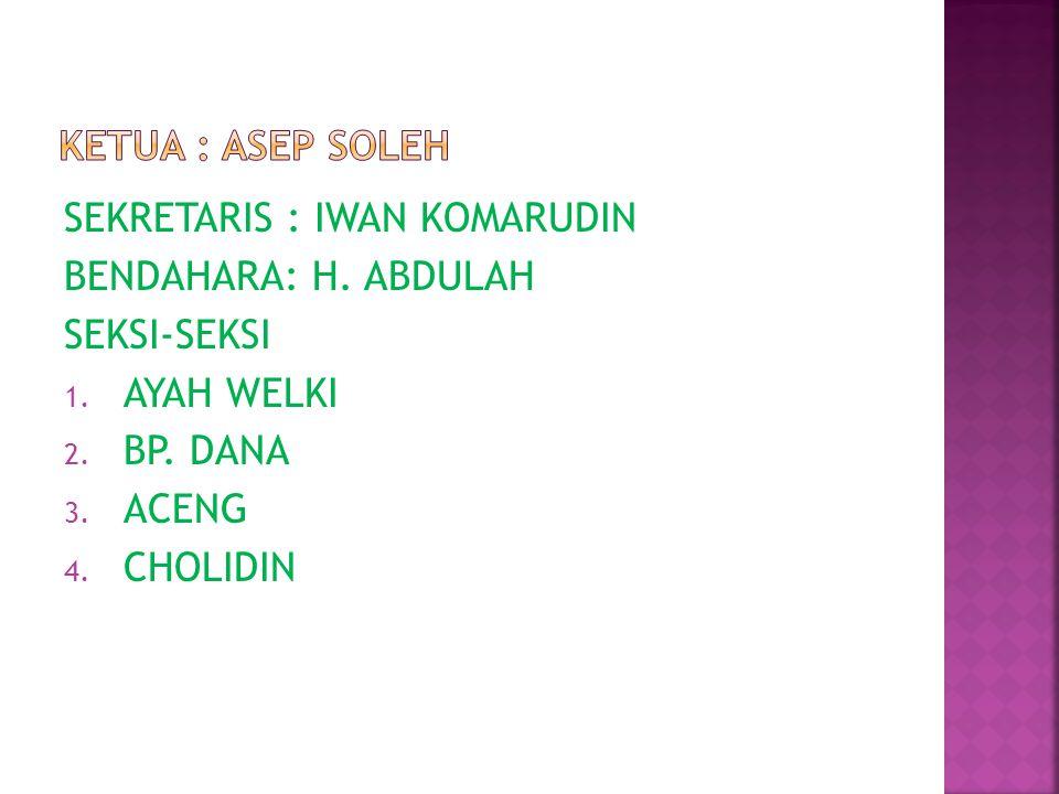 KETUA : ASEP SOLEH SEKRETARIS : IWAN KOMARUDIN. BENDAHARA: H. ABDULAH. SEKSI-SEKSI. AYAH WELKI. BP. DANA.