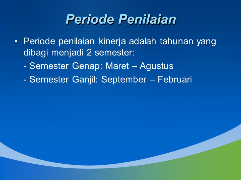Periode Penilaian Periode penilaian kinerja adalah tahunan yang dibagi menjadi 2 semester: - Semester Genap: Maret – Agustus.