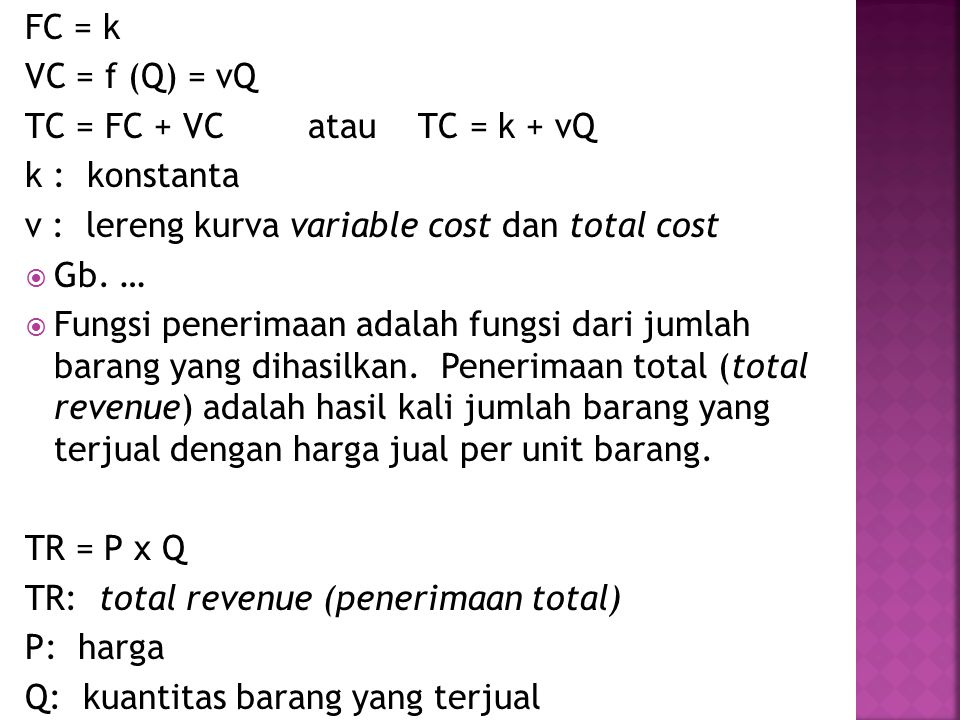 FC = k VC = f (Q) = vQ. TC = FC + VC atau TC = k + vQ. k : konstanta. v : lereng kurva variable cost dan total cost.