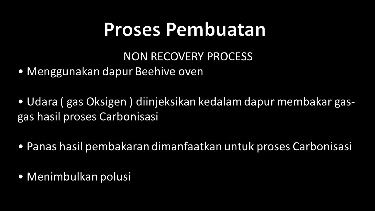 Proses Pembuatan NON RECOVERY PROCESS • Menggunakan dapur Beehive oven