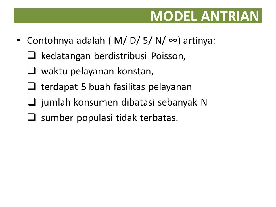 MODEL ANTRIAN Contohnya adalah ( M/ D/ 5/ N/ ∞) artinya: