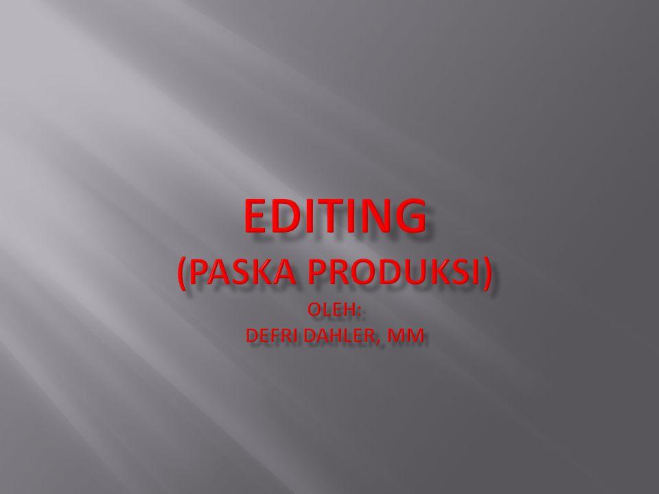 EDITING (Paska Produksi) oleh: Defri Dahler, MM