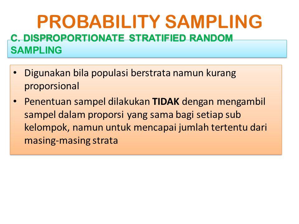 PROBABILITY SAMPLING C. DISPROPORTIONATE STRATIFIED RANDOM SAMPLING. Digunakan bila populasi berstrata namun kurang proporsional.