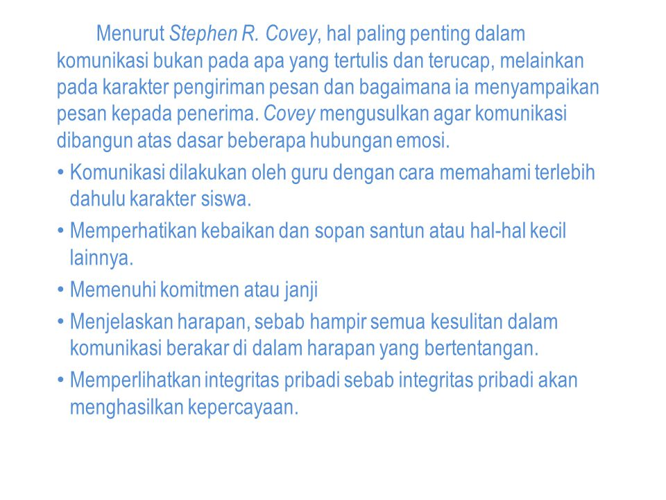 Menurut Stephen R. Covey, hal paling penting dalam komunikasi bukan pada apa yang tertulis dan terucap, melainkan pada karakter pengiriman pesan dan bagaimana ia menyampaikan pesan kepada penerima. Covey mengusulkan agar komunikasi dibangun atas dasar beberapa hubungan emosi.