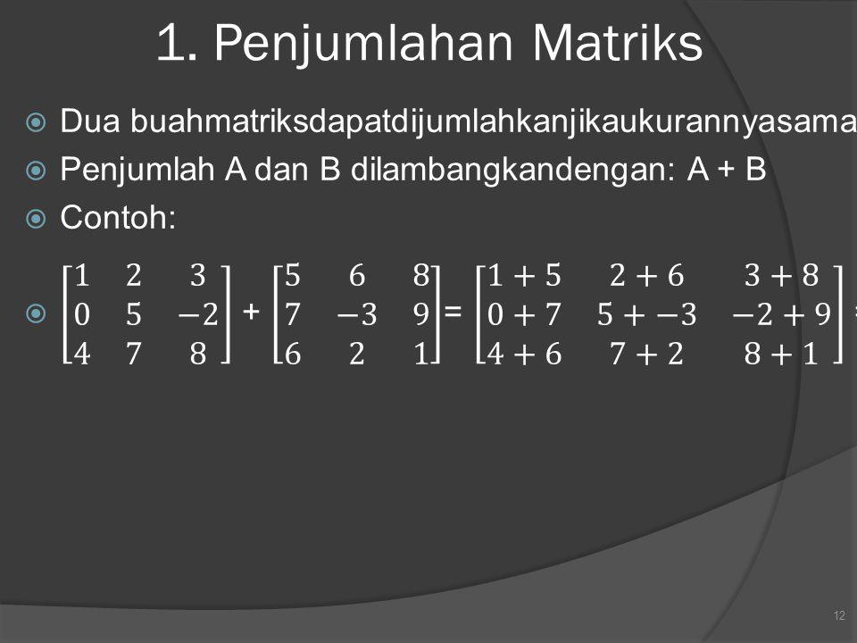 1. Penjumlahan Matriks Dua buahmatriksdapatdijumlahkanjikaukurannyasama. Penjumlah A dan B dilambangkandengan: A + B.