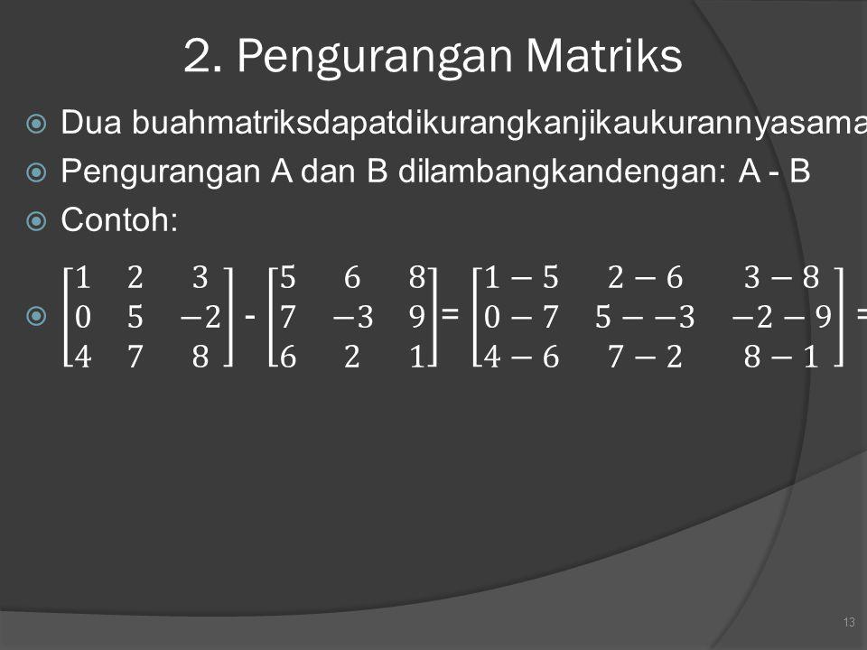 2. Pengurangan Matriks Dua buahmatriksdapatdikurangkanjikaukurannyasama. Pengurangan A dan B dilambangkandengan: A - B.
