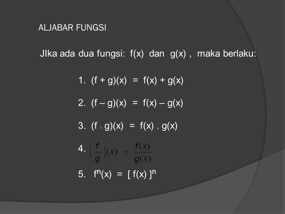 ALJABAR FUNGSI JIka ada dua fungsi: f(x) dan g(x) , maka berlaku: 1. (f + g)(x) = f(x) + g(x)