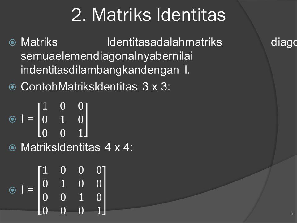2. Matriks Identitas Matriks Identitasadalahmatriks diagonal yang semuaelemendiagonalnyabernilai 1.Matriks indentitasdilambangkandengan I.