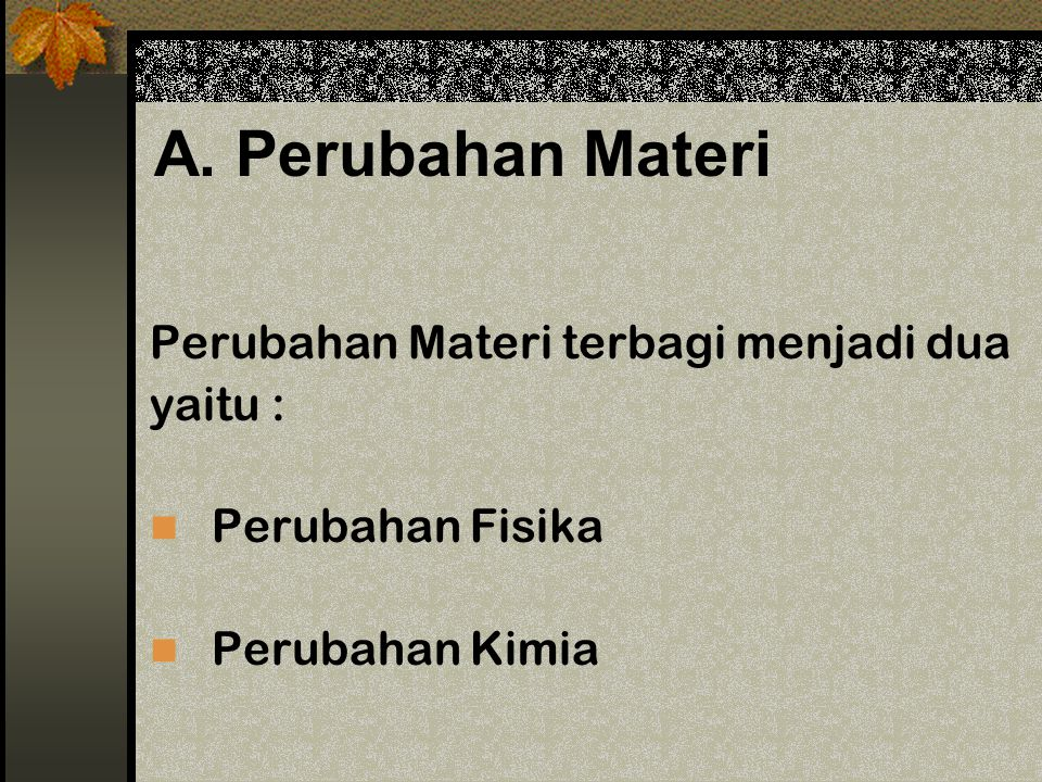 A. Perubahan Materi Perubahan Materi terbagi menjadi dua yaitu :