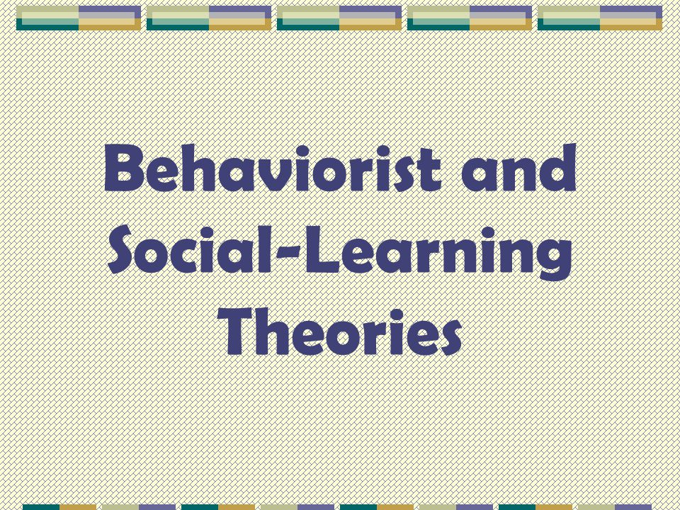 Behaviorist and Social-Learning Theories