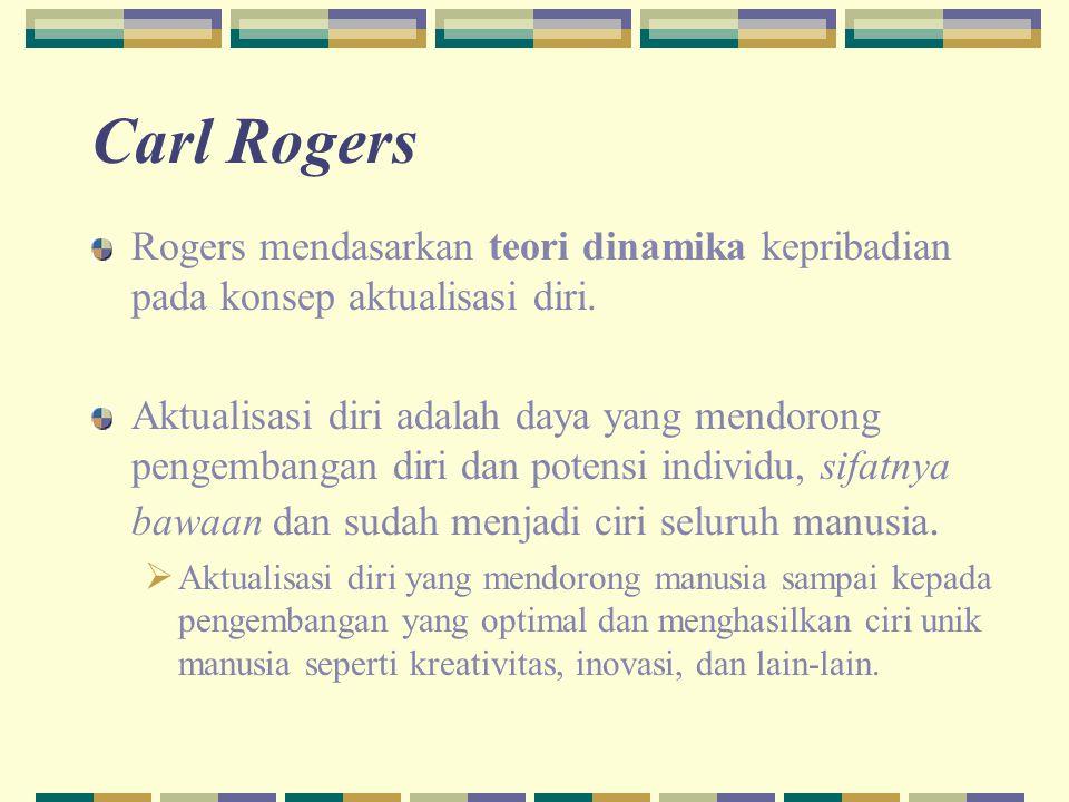 Carl Rogers Rogers mendasarkan teori dinamika kepribadian pada konsep aktualisasi diri.