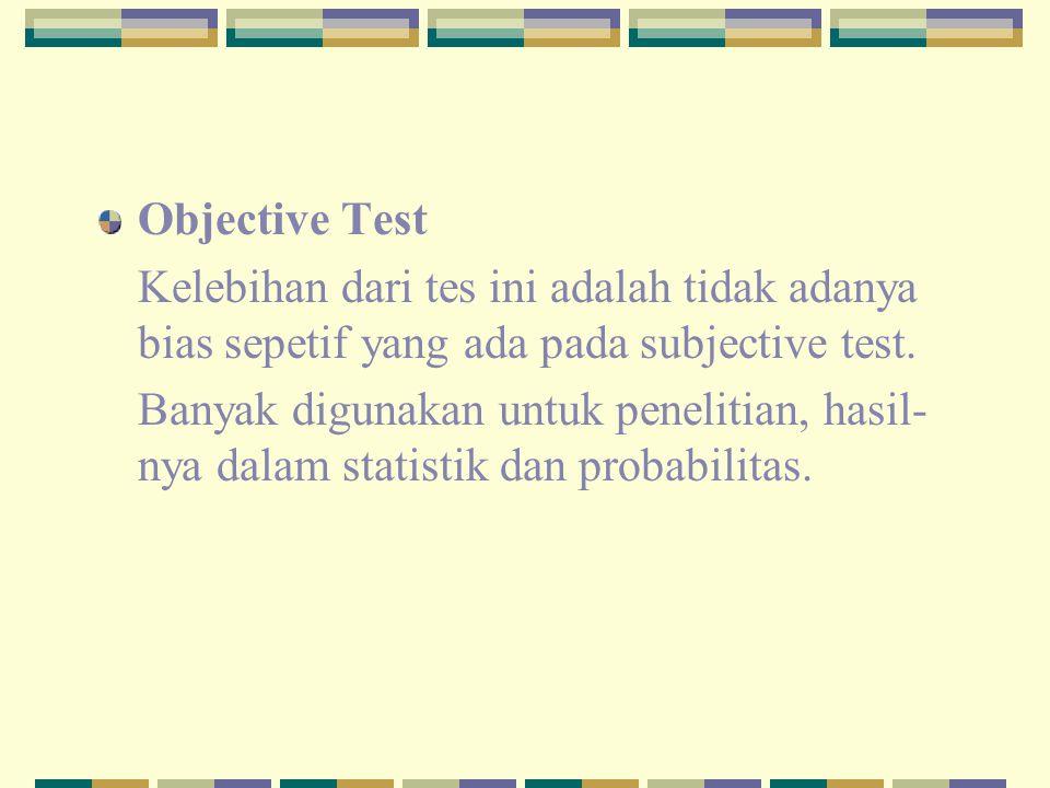 Objective Test Kelebihan dari tes ini adalah tidak adanya bias sepetif yang ada pada subjective test.