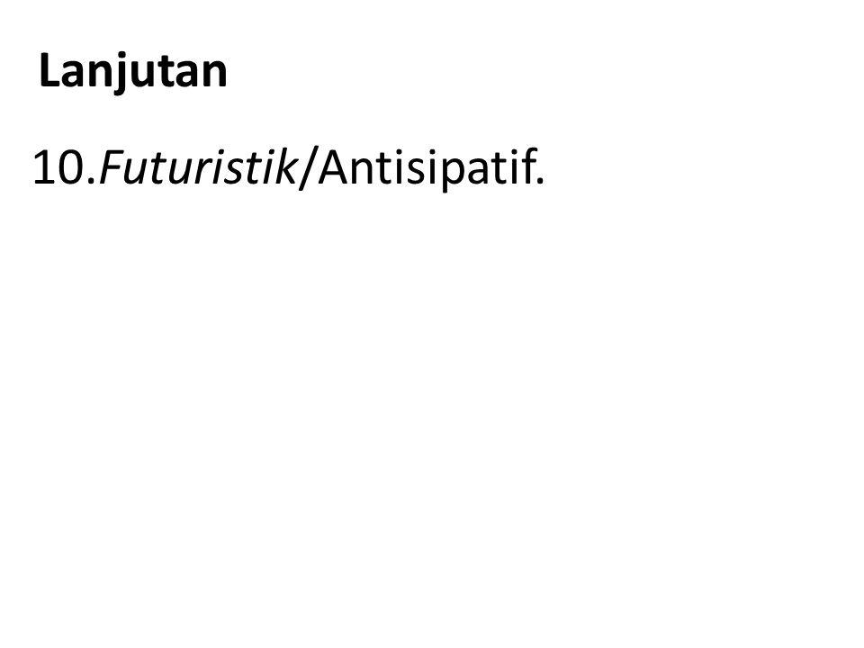 Lanjutan 10.Futuristik/Antisipatif.
