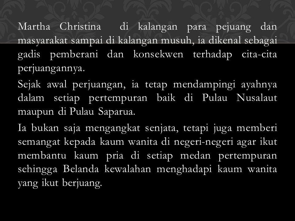 Martha Christina di kalangan para pejuang dan masyarakat sampai di kalangan musuh, ia dikenal sebagai gadis pemberani dan konsekwen terhadap cita-cita perjuangannya.