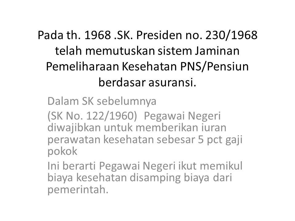 Pada th. 1968 .SK. Presiden no. 230/1968 telah memutuskan sistem Jaminan Pemeliharaan Kesehatan PNS/Pensiun berdasar asuransi.