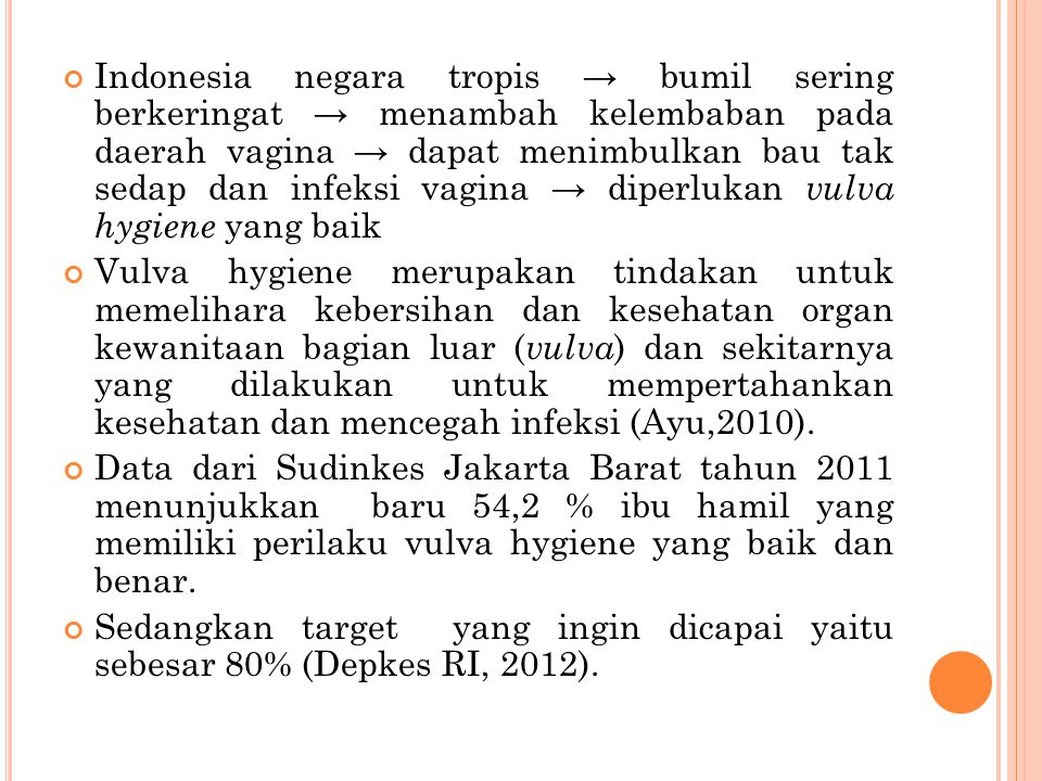 Indonesia negara tropis → bumil sering berkeringat → menambah kelembaban pada daerah vagina → dapat menimbulkan bau tak sedap dan infeksi vagina → diperlukan vulva hygiene yang baik
