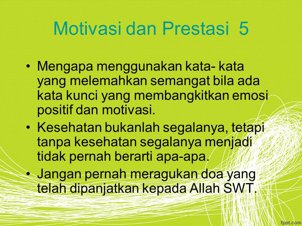 Motivasi dan Prestasi 5 Mengapa menggunakan kata- kata yang melemahkan semangat bila ada kata kunci yang membangkitkan emosi positif dan motivasi.