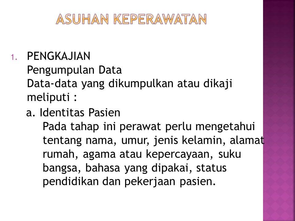 ASUHAN KEPERAWATAN PENGKAJIAN Pengumpulan Data Data-data yang dikumpulkan atau dikaji meliputi :