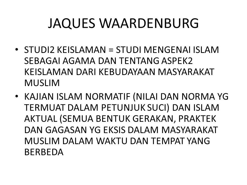 JAQUES WAARDENBURG STUDI2 KEISLAMAN = STUDI MENGENAI ISLAM SEBAGAI AGAMA DAN TENTANG ASPEK2 KEISLAMAN DARI KEBUDAYAAN MASYARAKAT MUSLIM.