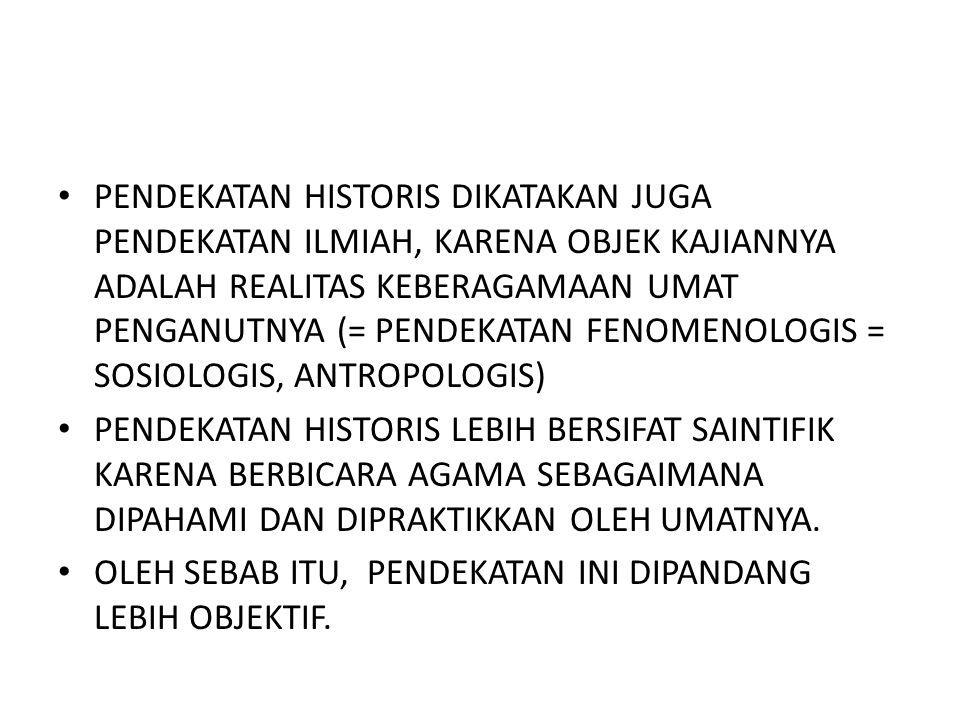 PENDEKATAN HISTORIS DIKATAKAN JUGA PENDEKATAN ILMIAH, KARENA OBJEK KAJIANNYA ADALAH REALITAS KEBERAGAMAAN UMAT PENGANUTNYA (= PENDEKATAN FENOMENOLOGIS = SOSIOLOGIS, ANTROPOLOGIS)