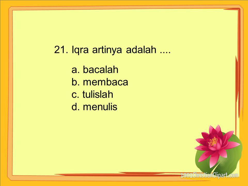 21. Iqra artinya adalah .... a. bacalah b. membaca c. tulislah d. menulis