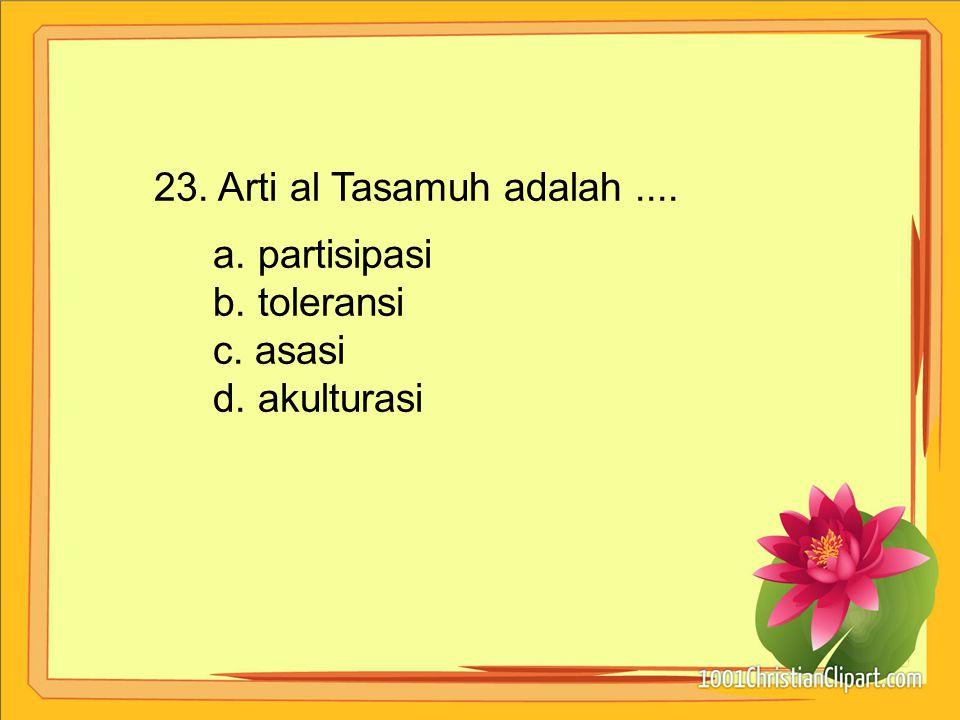 23. Arti al Tasamuh adalah .... a. partisipasi b. toleransi c. asasi d. akulturasi