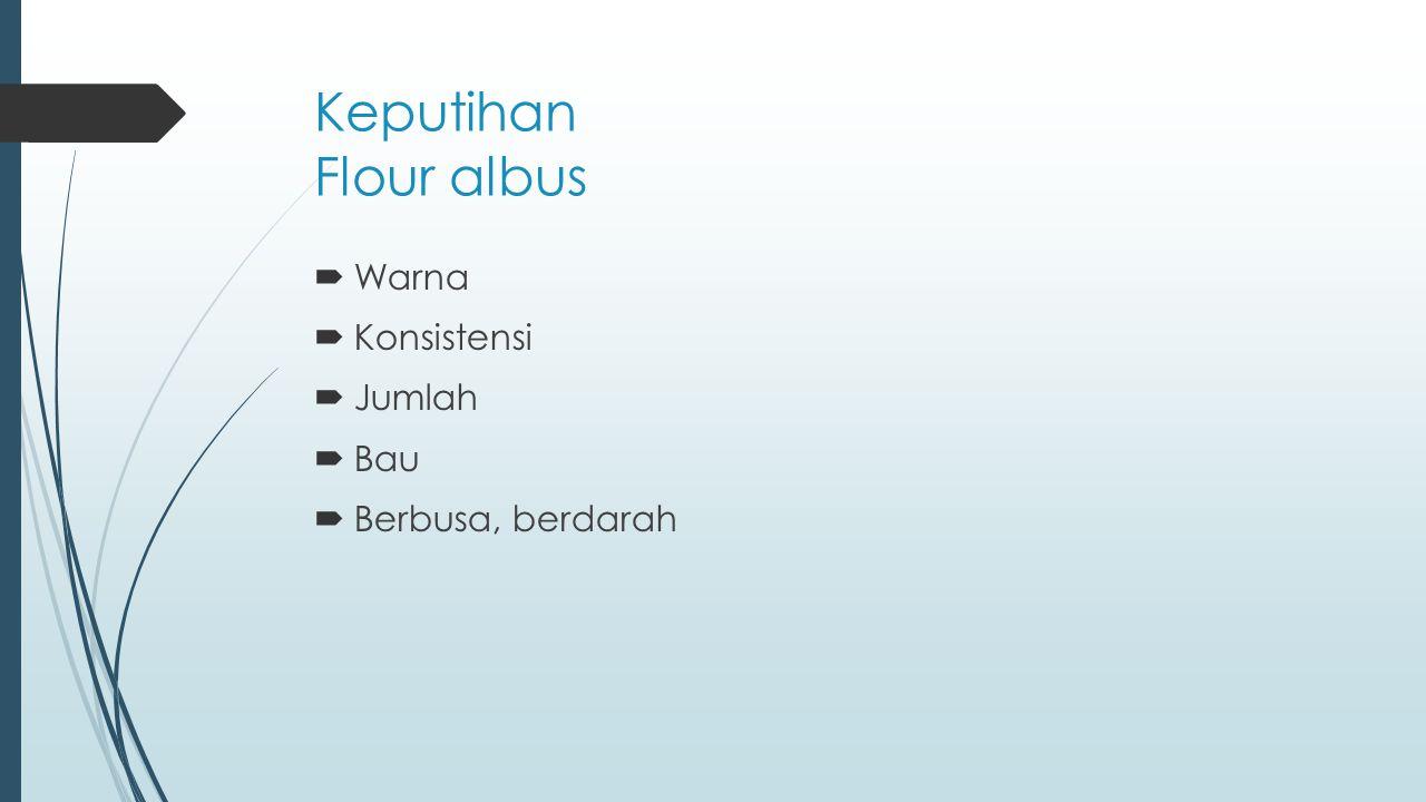 Keputihan Flour albus Warna Konsistensi Jumlah Bau Berbusa, berdarah