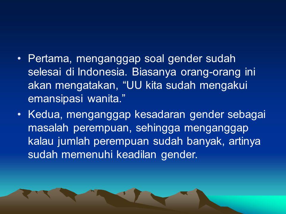 Pertama, menganggap soal gender sudah selesai di Indonesia