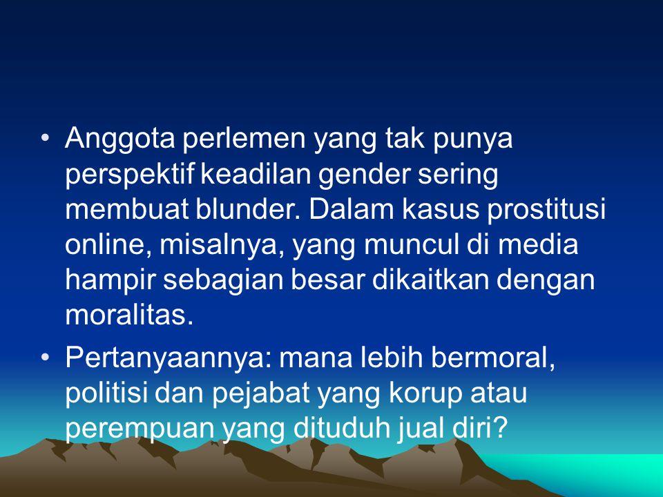 Anggota perlemen yang tak punya perspektif keadilan gender sering membuat blunder. Dalam kasus prostitusi online, misalnya, yang muncul di media hampir sebagian besar dikaitkan dengan moralitas.