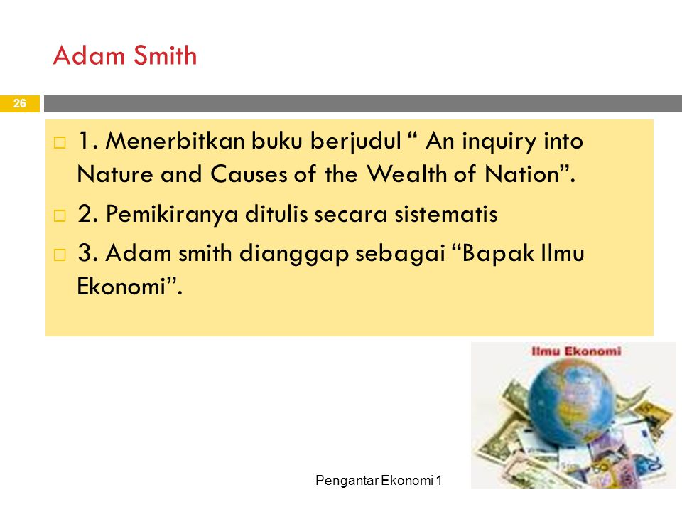 Adam Smith 1. Menerbitkan buku berjudul An inquiry into Nature and Causes of the Wealth of Nation .