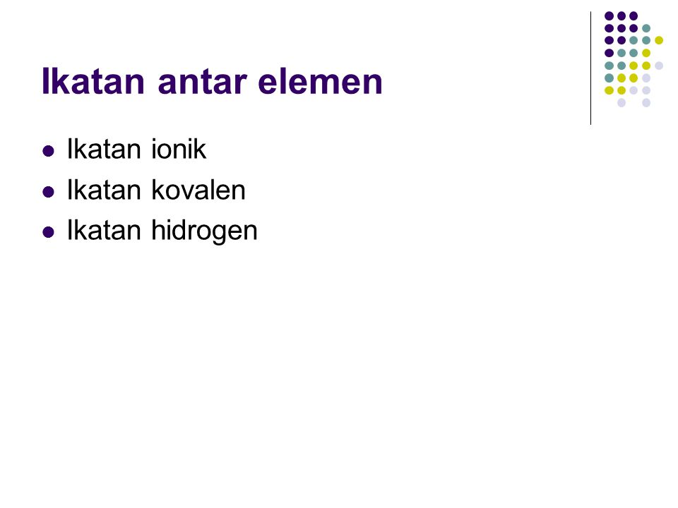 Ikatan antar elemen Ikatan ionik Ikatan kovalen Ikatan hidrogen