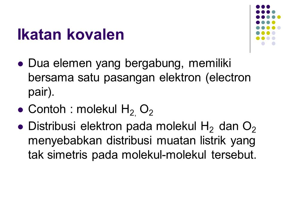 Ikatan kovalen Dua elemen yang bergabung, memiliki bersama satu pasangan elektron (electron pair). Contoh : molekul H2, O2.