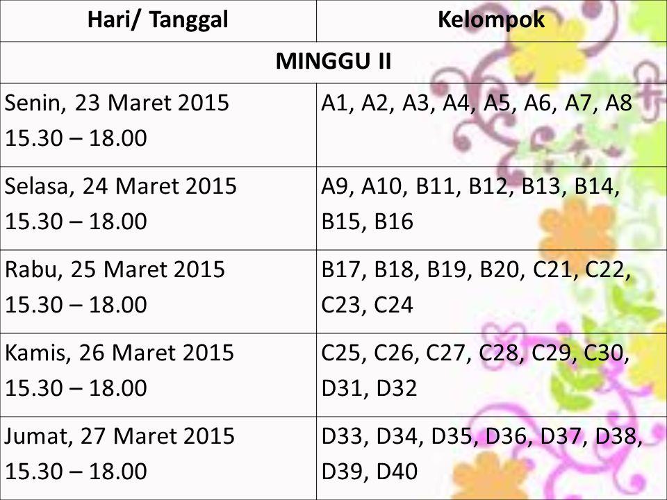 Hari/ Tanggal Kelompok. MINGGU II. Senin, 23 Maret 2015. 15.30 – 18.00. A1, A2, A3, A4, A5, A6, A7, A8.